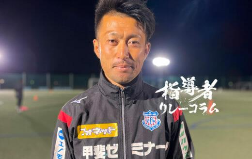 Vol.34 ヴァンフォーレ甲府U15監督/津田琢磨